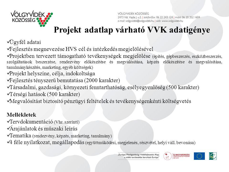 Projekt adatlap várható VVK adatigénye Ügyfél adatai Fejlesztés megnevezése HVS cél és intézkedés megjelölésével Projektben tervezett támogatható tevékenységek megjelölése (építés, gépbeszerzés, eszközbeszerzés, szolgáltatások beszerzése, rendezvény előkészítése és megvalósítása, képzés előkészítése és megvalósítása, tanulmánykészítés, marketing, egyéb költségek) Projekt helyszíne, célja, indokoltsága Fejlesztés tényszerű bemutatása (2000 karakter) Társadalmi, gazdasági, környezeti fenntarthatóság, esélyegyenlőség (500 karakter) Térségi hatások (500 karakter) Megvalósítást biztosító pénzügyi feltételek és tevékenységenkénti költségvetés Mellékletek Tervdokumentáció (Vhr.