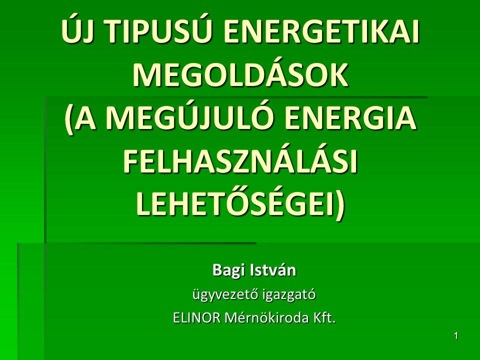 1 ÚJ TIPUSÚ ENERGETIKAI MEGOLDÁSOK (A MEGÚJULÓ ENERGIA FELHASZNÁLÁSI LEHETŐSÉGEI) Bagi István ügyvezető igazgató ELINOR Mérnökiroda Kft.