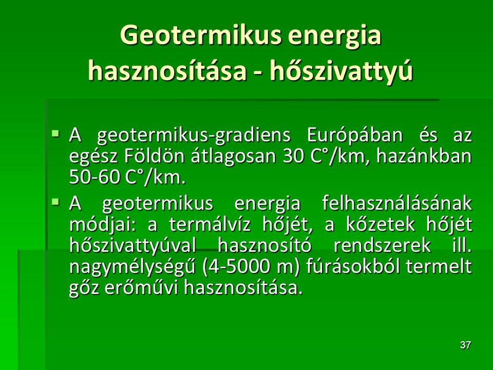 37 Geotermikus energia hasznosítása - hőszivattyú  A geotermikus-gradiens Európában és az egész Földön átlagosan 30 C°/km, hazánkban 50-60 C°/km.  A