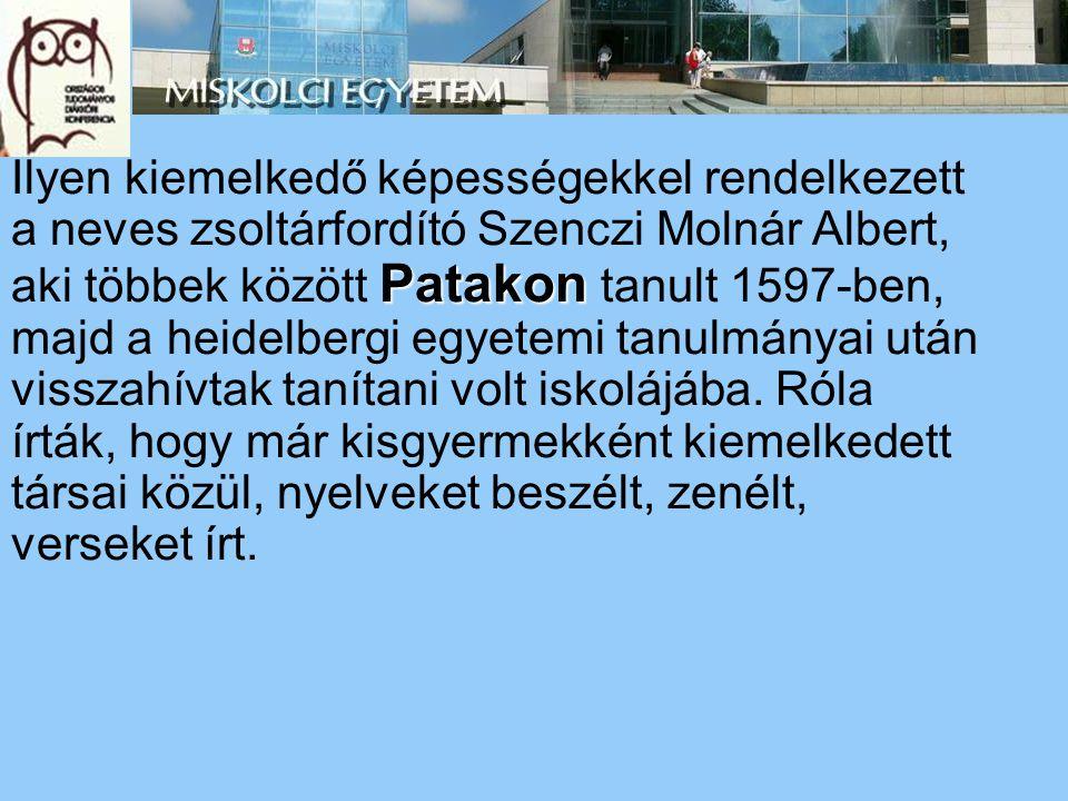 Patakon Ilyen kiemelkedő képességekkel rendelkezett a neves zsoltárfordító Szenczi Molnár Albert, aki többek között Patakon tanult 1597-ben, majd a he