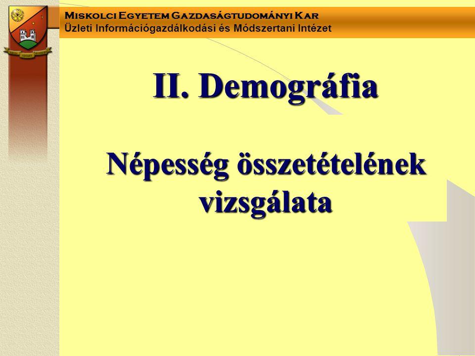 Miskolci Egyetem Gazdaságtudományi Kar Üzleti Információgazdálkodási és Módszertani Intézet II. Demográfia Népesség összetételének vizsgálata