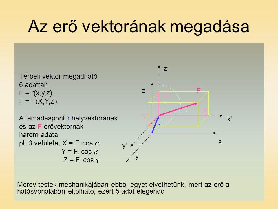 Az erő vektorának megadása y' z z' x' x F r y Térbeli vektor megadható 6 adattal: r = r(x,y,z) F = F(X,Y,Z) A támadáspont r helyvektorának és az F erővektornak három adata pl.