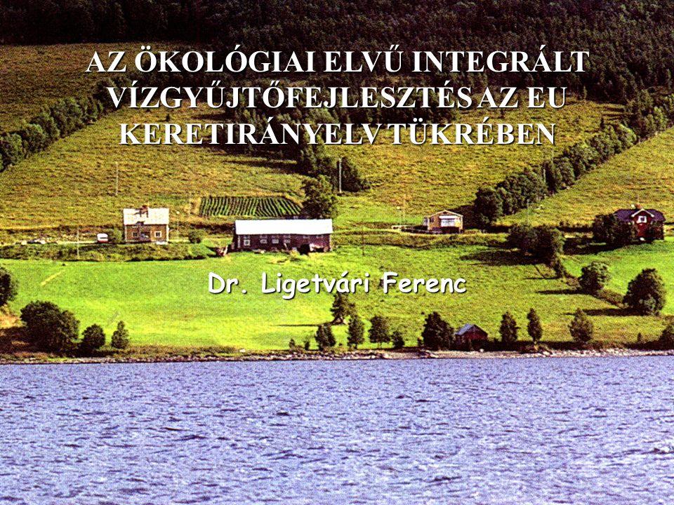 AZ ÖKOLÓGIAI ELVŰ INTEGRÁLT VÍZGYŰJTŐFEJLESZTÉS AZ EU KERETIRÁNYELV TÜKRÉBEN Dr. Ligetvári Ferenc