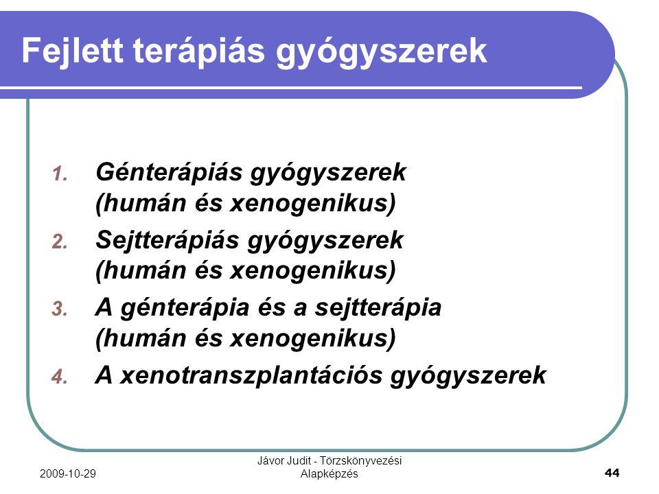 2009-10-29 Jávor Judit - Törzskönyvezési Alapképzés 44 Fejlett terápiás gyógyszerek 1. Génterápiás gyógyszerek (humán és xenogenikus) 2. Sejtterápiás