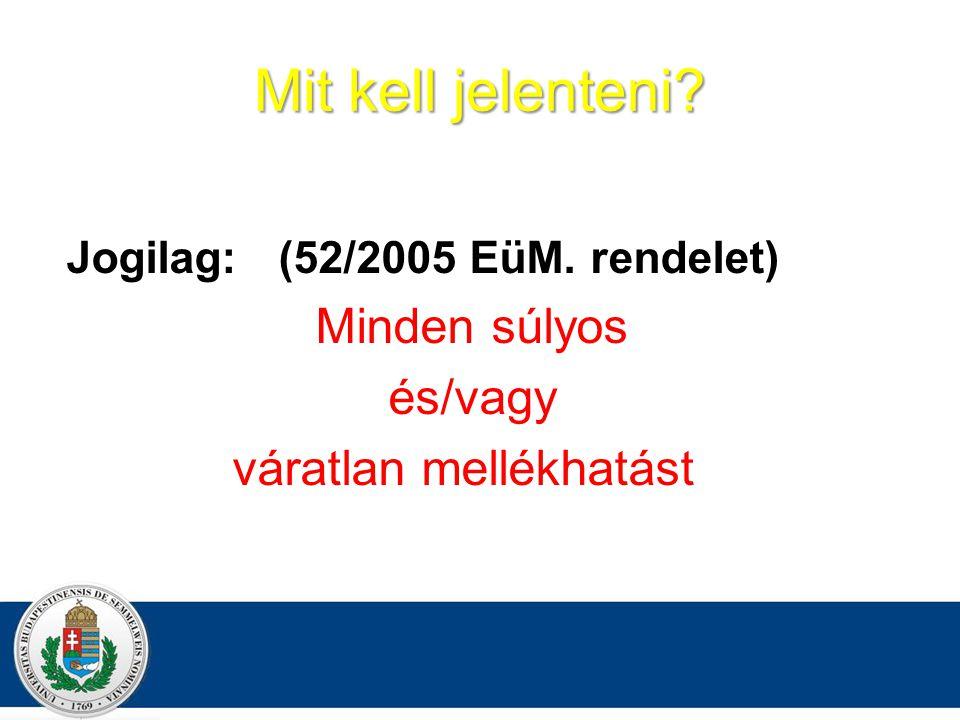 Jogilag: (52/2005 EüM. rendelet) Minden súlyos és/vagy váratlan mellékhatást Mit kell jelenteni?