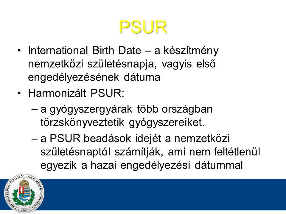 PSUR International Birth Date – a készítmény nemzetközi születésnapja, vagyis első engedélyezésének dátuma Harmonizált PSUR: –a gyógyszergyárak több országban törzskönyveztetik gyógyszereiket.