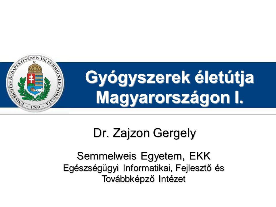 Gyógyszerek életútja Magyarországon I. Dr. Zajzon Gergely Semmelweis Egyetem, EKK Egészségügyi Informatikai, Fejlesztő és Továbbképző Intézet