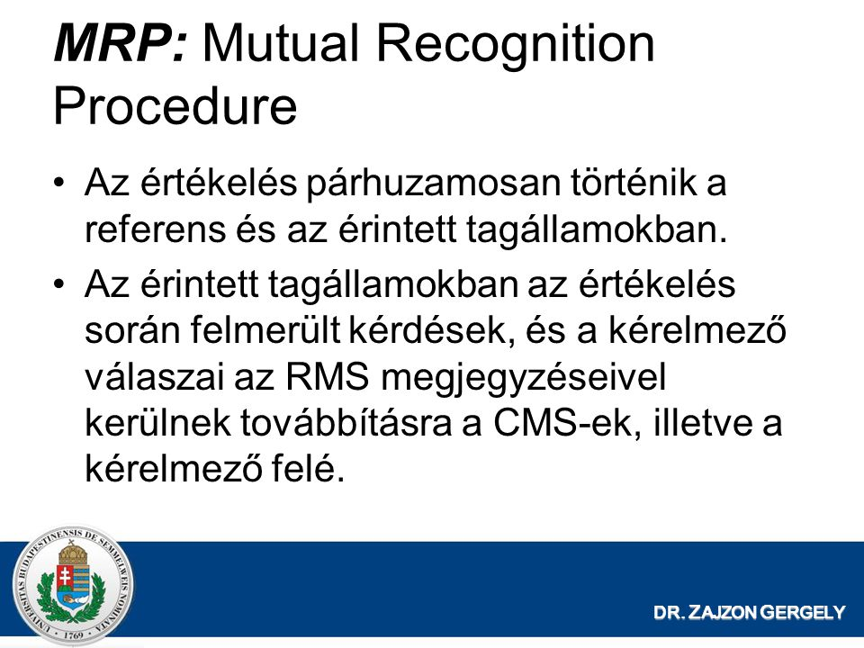 DR. Z AJZON G ERGELY MRP: Mutual Recognition Procedure Az értékelés párhuzamosan történik a referens és az érintett tagállamokban. Az érintett tagálla