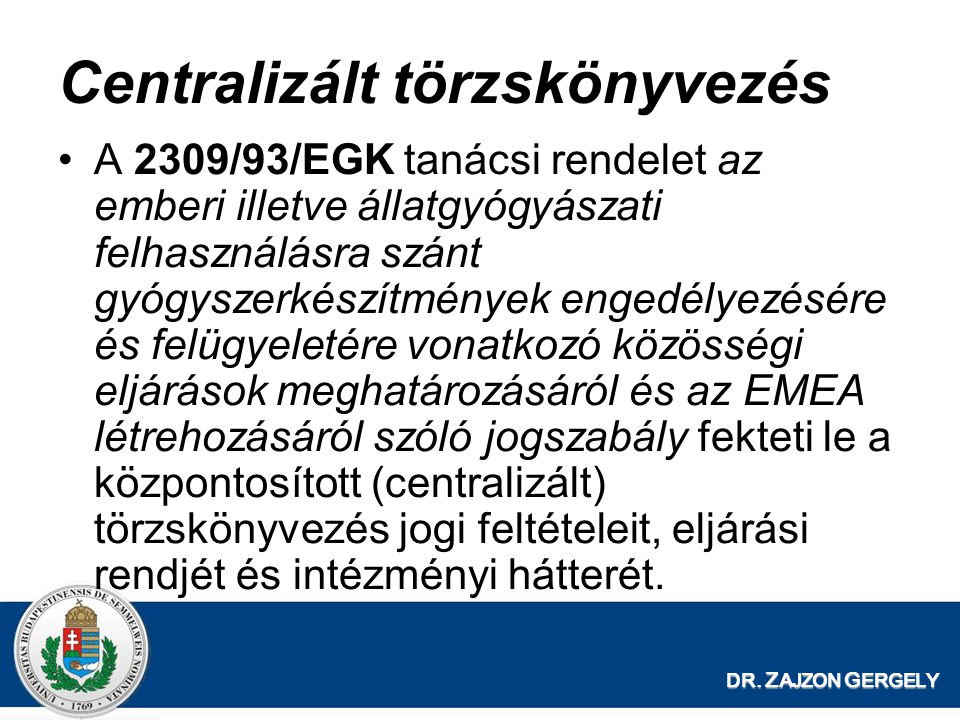 DR. Z AJZON G ERGELY Centralizált törzskönyvezés A 2309/93/EGK tanácsi rendelet az emberi illetve állatgyógyászati felhasználásra szánt gyógyszerkészí