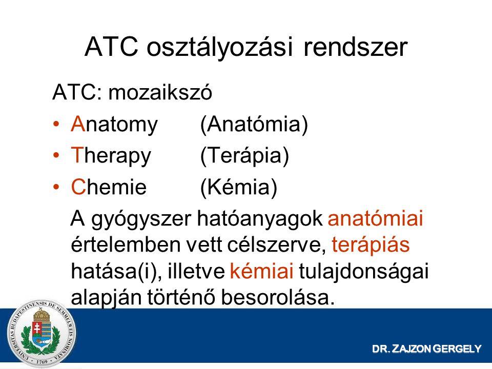 DR. Z AJZON G ERGELY ATC osztályozási rendszer ATC: mozaikszó Anatomy(Anatómia) Therapy(Terápia) Chemie(Kémia) A gyógyszer hatóanyagok anatómiai értel