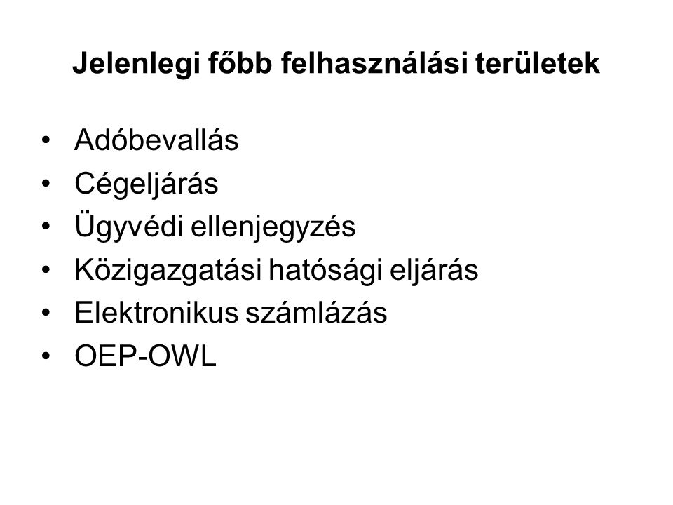 Jelenlegi főbb felhasználási területek Adóbevallás Cégeljárás Ügyvédi ellenjegyzés Közigazgatási hatósági eljárás Elektronikus számlázás OEP-OWL