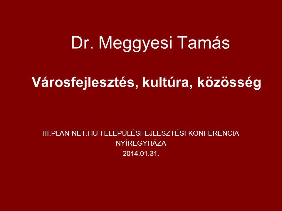 Dr. Meggyesi Tamás Városfejlesztés, kultúra, közösség III.PLAN-NET.HU TELEPÜLÉSFEJLESZTÉSI KONFERENCIA NYÍREGYHÁZA 2014.01.31.