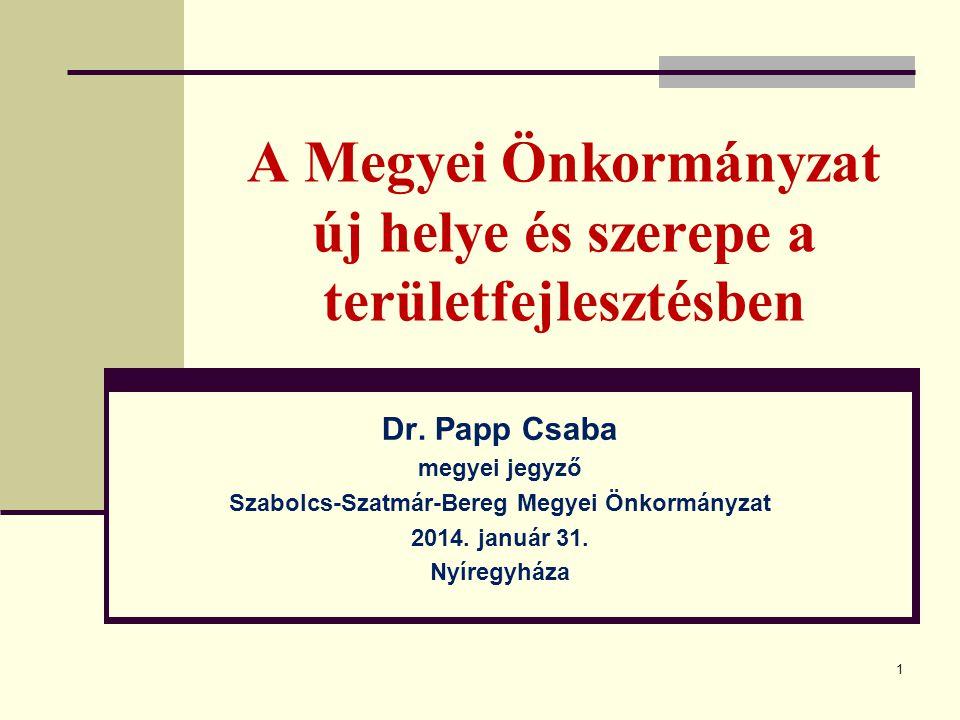 1 A Megyei Önkormányzat új helye és szerepe a területfejlesztésben Dr. Papp Csaba megyei jegyző Szabolcs-Szatmár-Bereg Megyei Önkormányzat 2014. januá