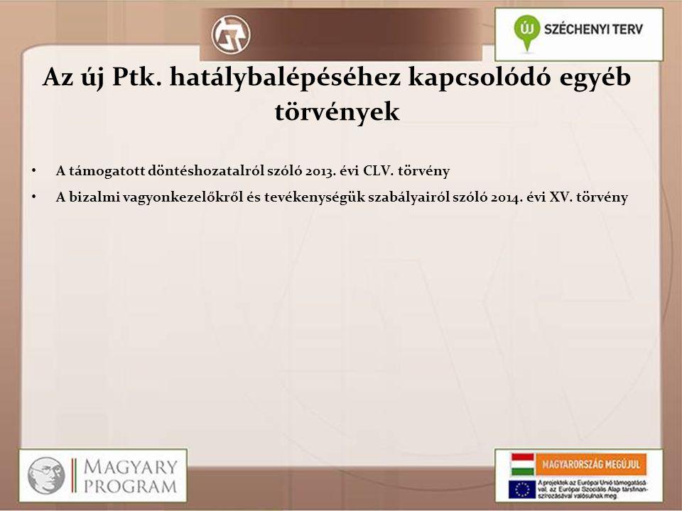 Az új Ptk. hatálybalépéséhez kapcsolódó egyéb törvények A támogatott döntéshozatalról szóló 2013. évi CLV. törvény A bizalmi vagyonkezelőkről és tevék