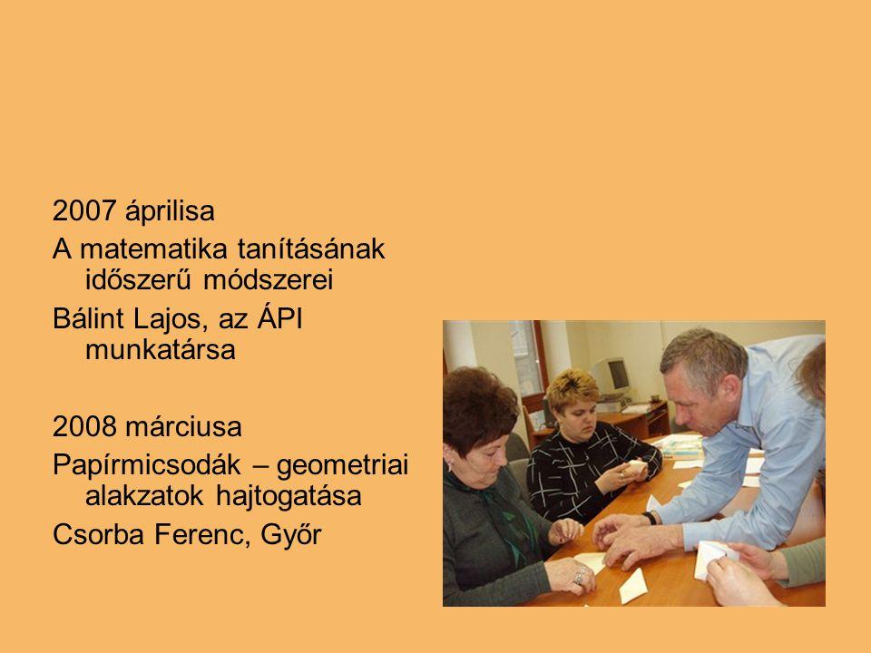 2007 áprilisa A matematika tanításának időszerű módszerei Bálint Lajos, az ÁPI munkatársa 2008 márciusa Papírmicsodák – geometriai alakzatok hajtogatá