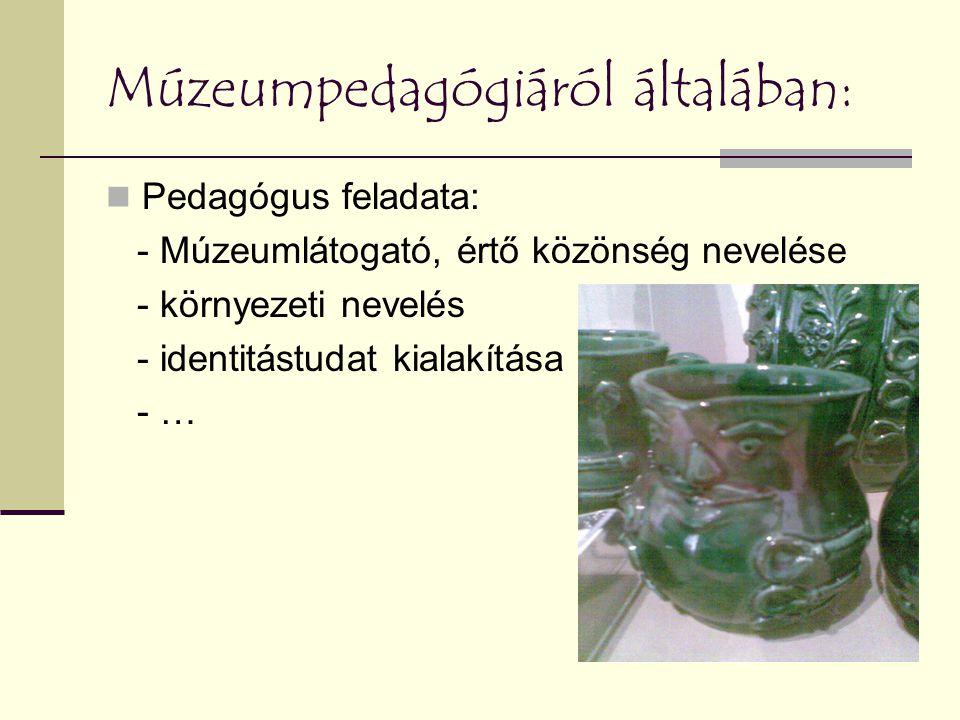 Múzeumpedagógiáról általában: Pedagógus feladata: - Múzeumlátogató, értő közönség nevelése - környezeti nevelés - identitástudat kialakítása - …