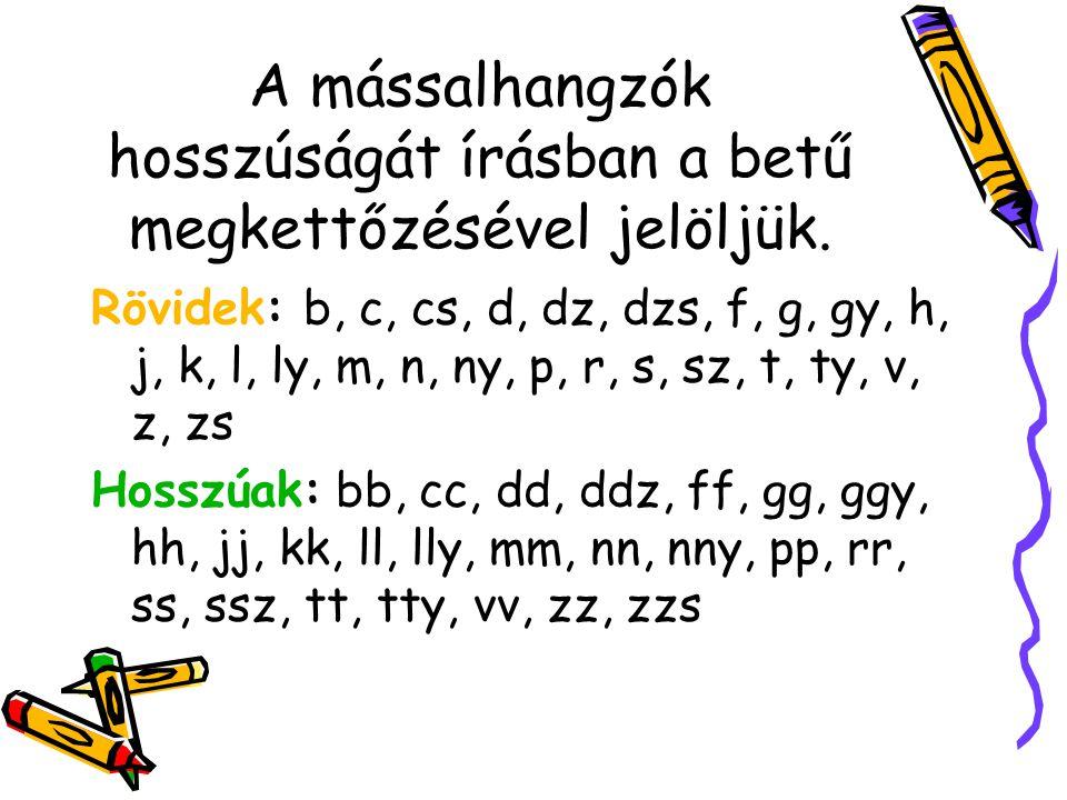 A mássalhangzók felosztása A mássalhangzók lehetnek: Egyjegyűek: b, c, d, f, g, h, j, k, l, m, n, p, r, s, t, v, z Kétjegyűek: cs, dz, gy, ly, ny, sz,