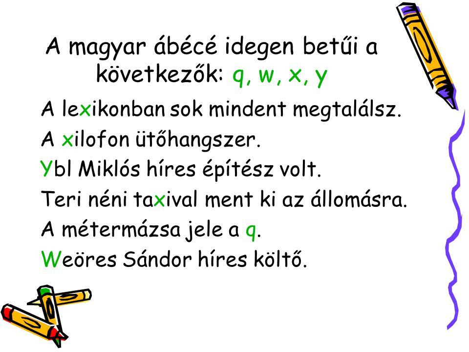 Az ábécé betűivel az összes magyar szót le tudjuk írni. A teljes magyar ábécé 44 betűből áll: a, á, b, c, cs, d, dz, dzs, e, é, f, g, gy, h, i, í, j,