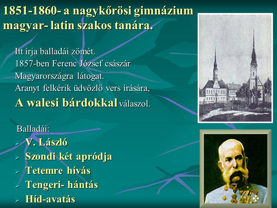 1851-1860- a nagykőrösi gimnázium magyar- latin szakos tanára. Itt írja balladái zömét. 1857-ben Ferenc József császár Magyarországra látogat. Aranyt