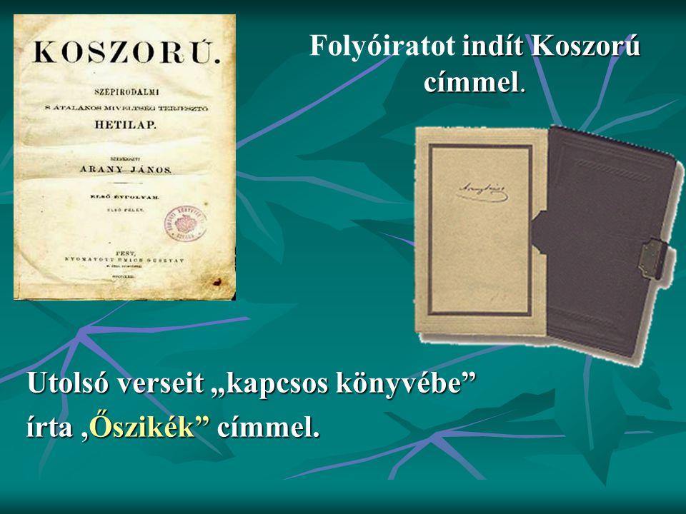 """indít Koszorú címmel. Folyóiratot indít Koszorú címmel. Utolsó verseit """"kapcsos könyvébe"""" írta,Őszikék"""" címmel."""