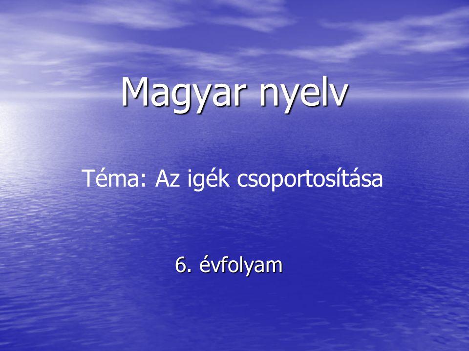 Magyar nyelv 6. évfolyam Téma: Az igék csoportosítása
