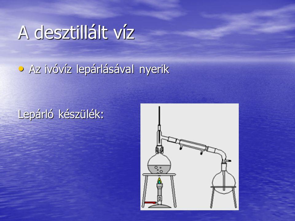A desztillált víz Az ivóvíz lepárlásával nyerik Az ivóvíz lepárlásával nyerik Lepárló készülék: