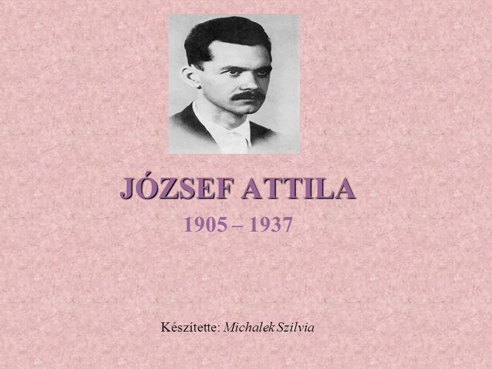 JÓZSEF ATTILA 1905 – 1937 Készítette: Michalek Szilvia