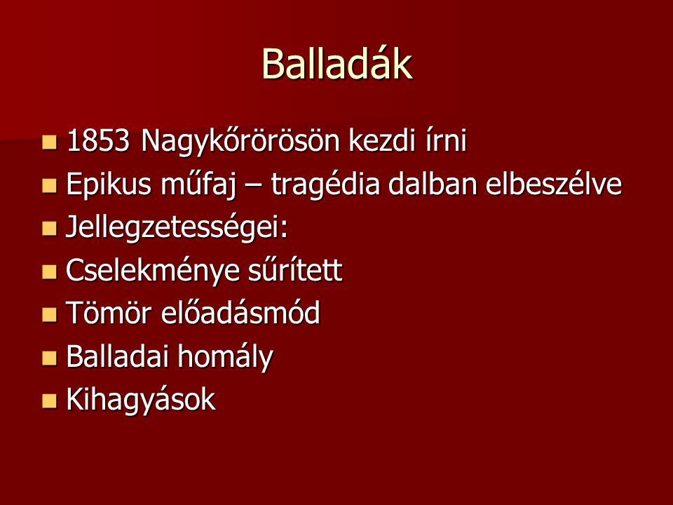 Balladák 1853 Nagykőrörösön kezdi írni Epikus műfaj – tragédia dalban elbeszélve Jellegzetességei: Cselekménye sűrített Tömör előadásmód Balladai homá