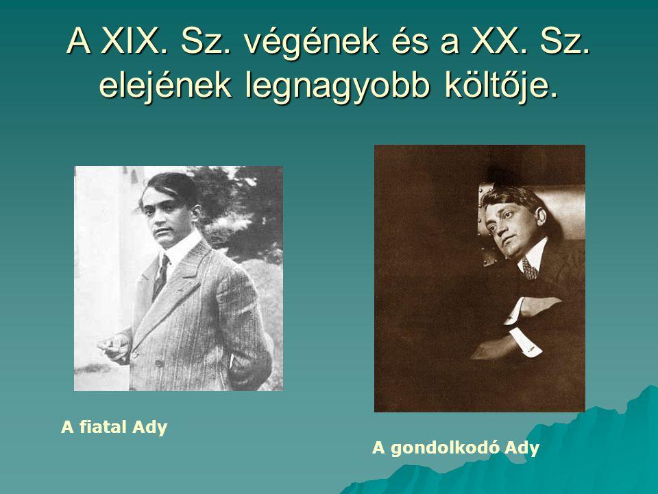 A XIX. Sz. végének és a XX. Sz. elejének legnagyobb költője. A fiatal Ady A gondolkodó Ady