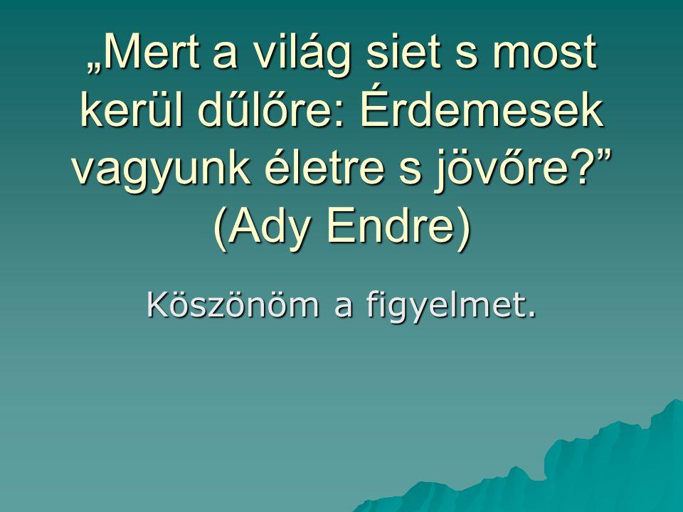 """""""Mert a világ siet s most kerül dűlőre: Érdemesek vagyunk életre s jövőre?"""" (Ady Endre) Köszönöm a figyelmet."""