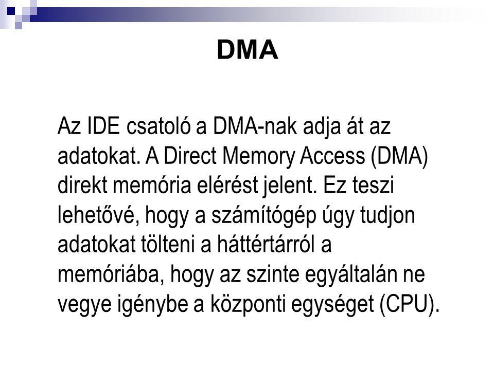 DMA Az IDE csatoló a DMA-nak adja át az adatokat. A Direct Memory Access (DMA) direkt memória elérést jelent. Ez teszi lehetővé, hogy a számítógép úgy