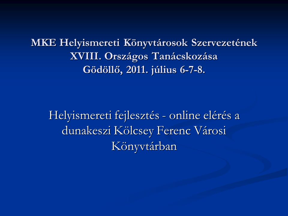 MKE Helyismereti Könyvtárosok Szervezetének XVIII. Országos Tanácskozása Gödöllő, 2011. július 6-7-8. Helyismereti fejlesztés - online elérés a dunake
