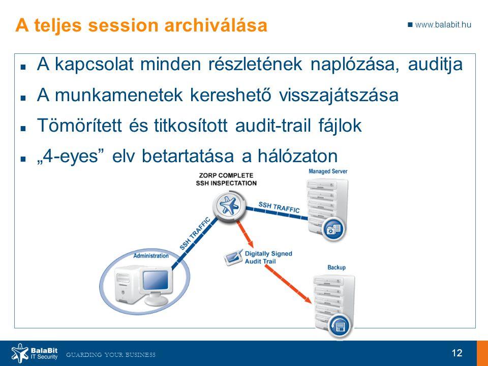 """www.balabit.hu GUARDING YOUR BUSINESS A teljes session archiválása A kapcsolat minden részletének naplózása, auditja A munkamenetek kereshető visszajátszása Tömörített és titkosított audit-trail fájlok """"4-eyes elv betartatása a hálózaton 12"""