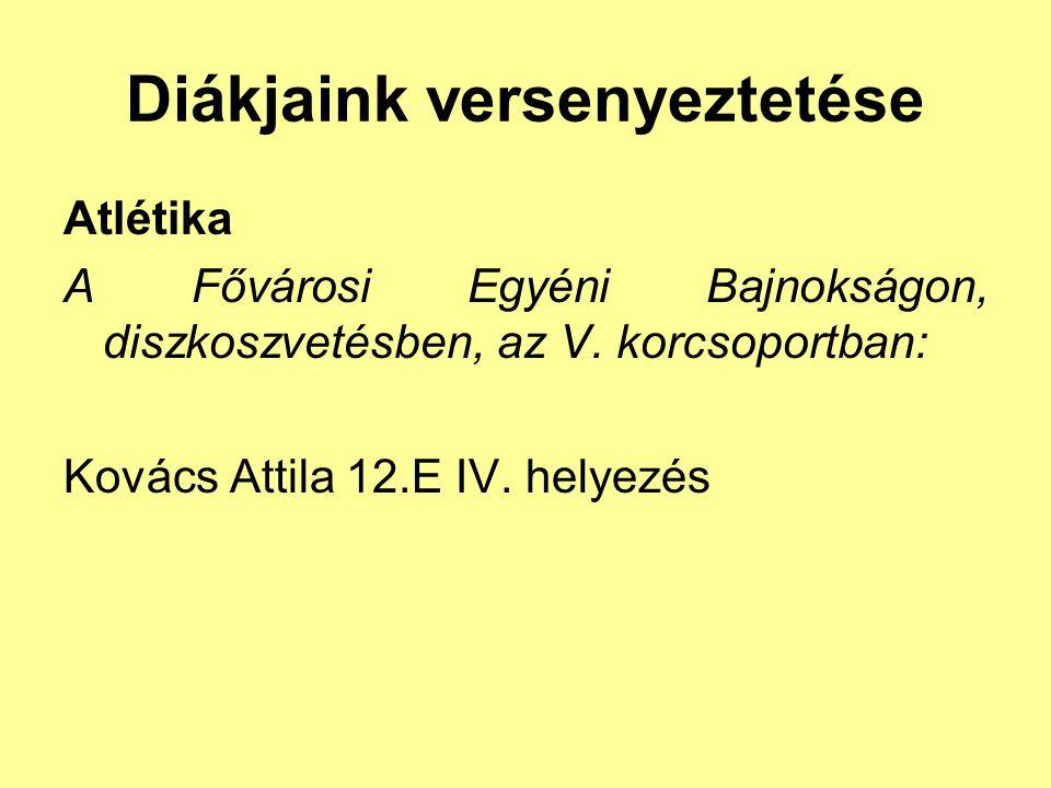 Diákjaink versenyeztetése Atlétika A Fővárosi Egyéni Bajnokságon, diszkoszvetésben, az V. korcsoportban: Kovács Attila 12.E IV. helyezés