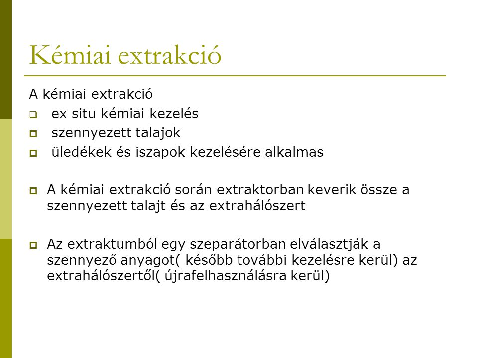 Kémiai extrakció A kémiai extrakció  ex situ kémiai kezelés  szennyezett talajok  üledékek és iszapok kezelésére alkalmas  A kémiai extrakció során extraktorban keverik össze a szennyezett talajt és az extrahálószert  Az extraktumból egy szeparátorban elválasztják a szennyező anyagot( később további kezelésre kerül) az extrahálószertől( újrafelhasználásra kerül)