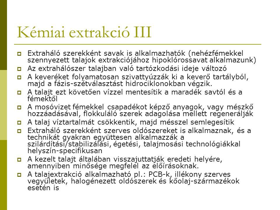 Kémiai extrakció III  Extraháló szerekként savak is alkalmazhatók (nehézfémekkel szennyezett talajok extrakciójához hipoklórossavat alkalmazunk)  Az extrahálószer talajban való tartózkodási ideje változó  A keveréket folyamatosan szivattyúzzák ki a keverő tartályból, majd a fázis-szétválasztást hidrociklonokban végzik.