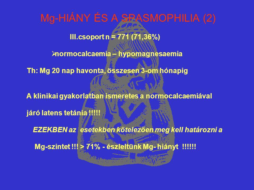 Mg-HIÁNY ÉS A SPASMOPHILIA (2) III.csoport n = 771 (71,36%)  normocalcaemia – hypomagnesaemia Th: Mg 20 nap havonta, összesen 3-om hónapig A klinikai
