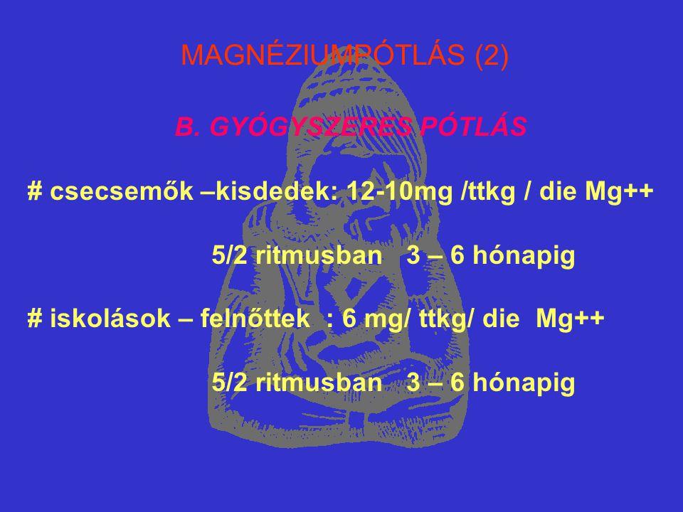 MAGNÉZIUMPÓTLÁS (2) B. GYÓGYSZERES PÓTLÁS # csecsemők –kisdedek: 12-10mg /ttkg / die Mg++ 5/2 ritmusban 3 – 6 hónapig # iskolások – felnőttek : 6 mg/