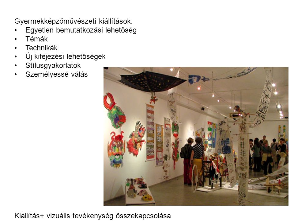 Gyermekképzőművészeti kiállítások: Egyetlen bemutatkozási lehetőség Témák Technikák Új kifejezési lehetőségek Stílusgyakorlatok Személyessé válás Kiállítás+ vizuális tevékenység összekapcsolása Pályázatokhoz kötött rendezvények