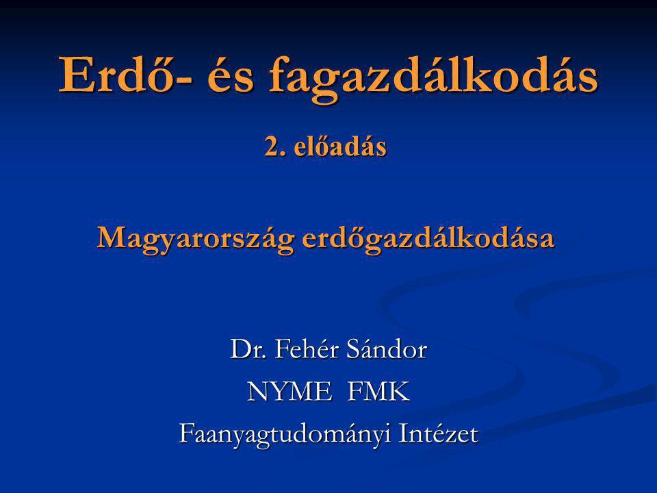 Erdő- és fagazdálkodás 2. előadás Magyarország erdőgazdálkodása Dr. Fehér Sándor NYME FMK Faanyagtudományi Intézet