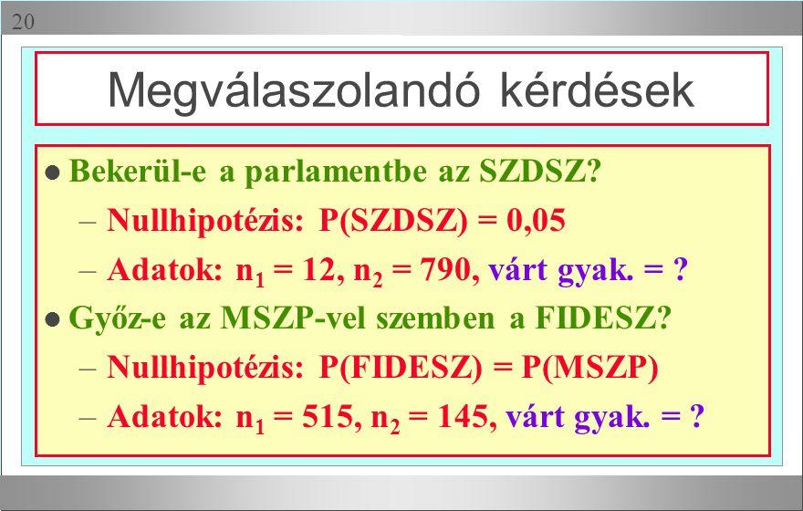  l Bekerül-e a parlamentbe az SZDSZ? – Nullhipotézis: P(SZDSZ) = 0,05 – Adatok: n 1 = 12, n 2 = 790, várt gyak. = ? l Győz-e az MSZP-vel szemben a F