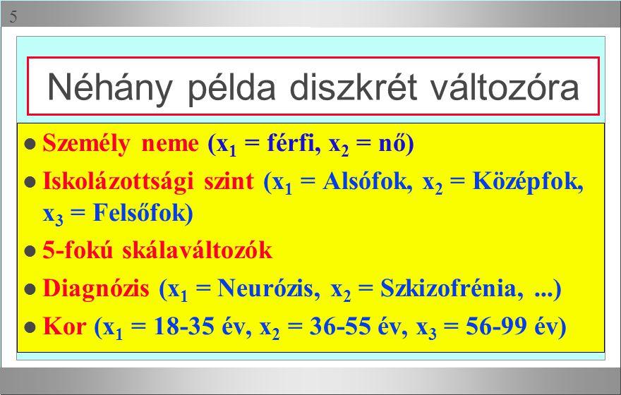  Néhány példa diszkrét változóra l Személy neme (x 1 = férfi, x 2 = nő) l Iskolázottsági szint (x 1 = Alsófok, x 2 = Középfok, x 3 = Felsőfok) l 5-fo