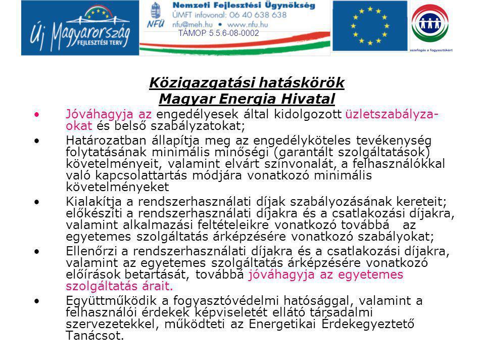 TÁMOP 5.5.6-08-0002 Közigazgatási hatáskörök Magyar Energia Hivatal Jóváhagyja az engedélyesek által kidolgozott üzletszabályza- okat és belső szabályzatokat; Határozatban állapítja meg az engedélyköteles tevékenység folytatásának minimális minőségi (garantált szolgáltatások) követelményeit, valamint elvárt színvonalát, a felhasználókkal való kapcsolattartás módjára vonatkozó minimális követelményeket Kialakítja a rendszerhasználati díjak szabályozásának kereteit; előkészíti a rendszerhasználati díjakra és a csatlakozási díjakra, valamint alkalmazási feltételeikre vonatkozó továbbá az egyetemes szolgáltatás árképzésére vonatkozó szabályokat; Ellenőrzi a rendszerhasználati díjakra és a csatlakozási díjakra, valamint az egyetemes szolgáltatás árképzésére vonatkozó előírások betartását, továbbá jóváhagyja az egyetemes szolgáltatás árait.