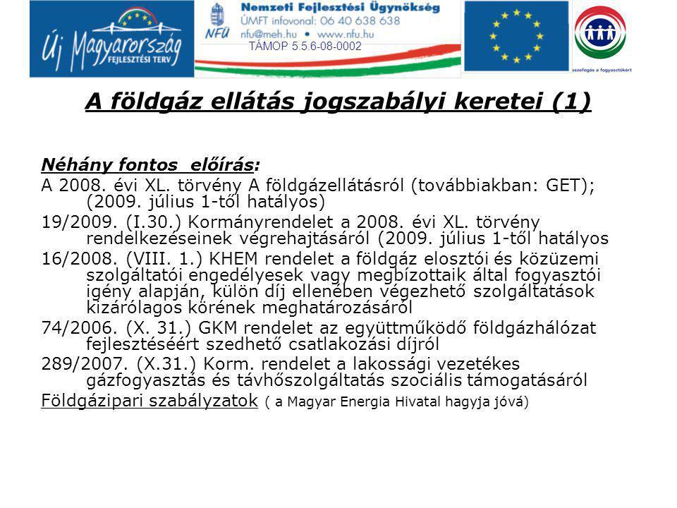 TÁMOP 5.5.6-08-0002 A földgáz ellátás jogszabályi keretei (1) Néhány fontos előírás: A 2008. évi XL. törvény A földgázellátásról (továbbiakban: GET);