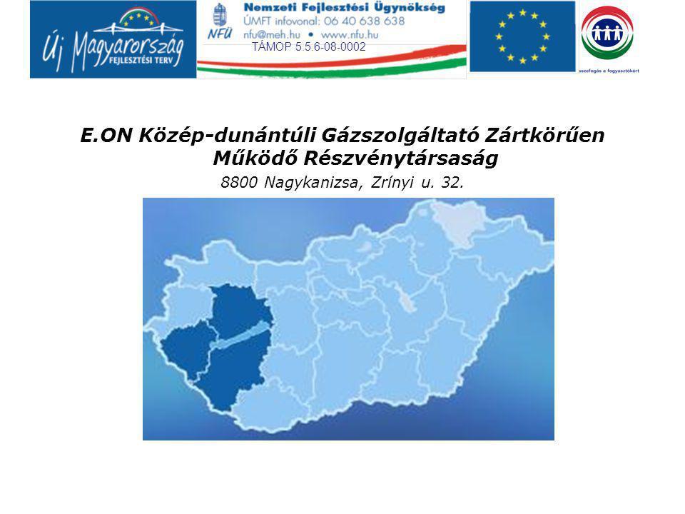 TÁMOP 5.5.6-08-0002 E.ON Közép-dunántúli Gázszolgáltató Zártkörűen Működő Részvénytársaság 8800 Nagykanizsa, Zrínyi u. 32.