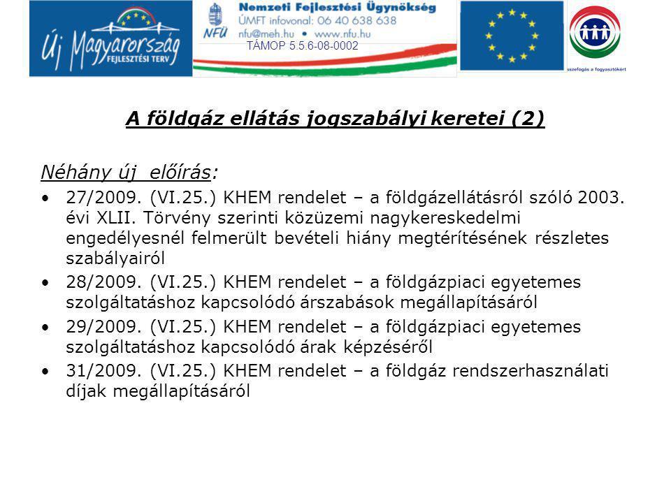 TÁMOP 5.5.6-08-0002 A földgáz ellátás jogszabályi keretei (2) Néhány új előírás: 27/2009. (VI.25.) KHEM rendelet – a földgázellátásról szóló 2003. évi