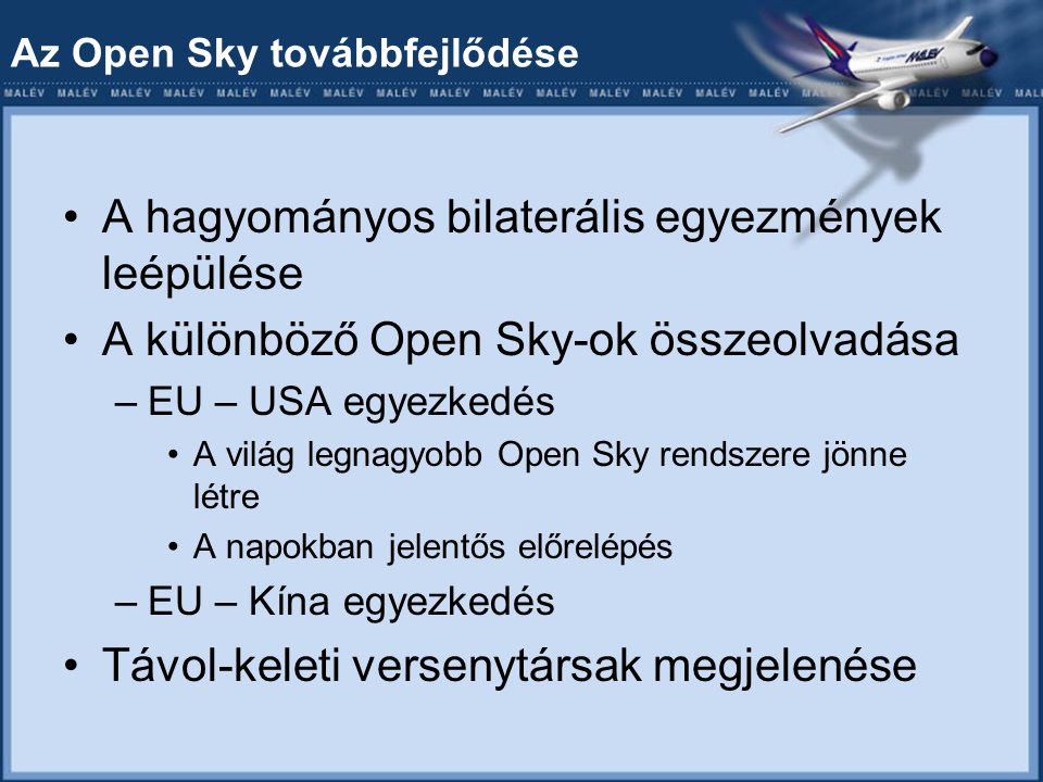Az Open Sky továbbfejlődése A hagyományos bilaterális egyezmények leépülése A különböző Open Sky-ok összeolvadása –EU – USA egyezkedés A világ legnagyobb Open Sky rendszere jönne létre A napokban jelentős előrelépés –EU – Kína egyezkedés Távol-keleti versenytársak megjelenése