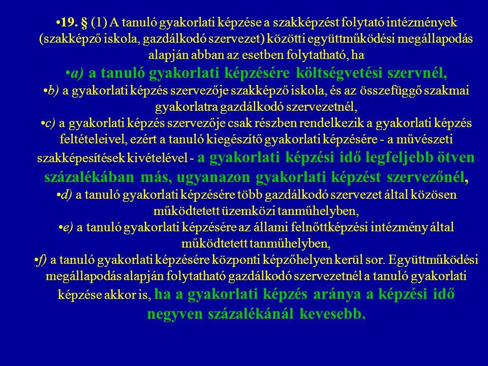 19. § (1) A tanuló gyakorlati képzése a szakképzést folytató intézmények (szakképző iskola, gazdálkodó szervezet) közötti együttműködési megállapodás