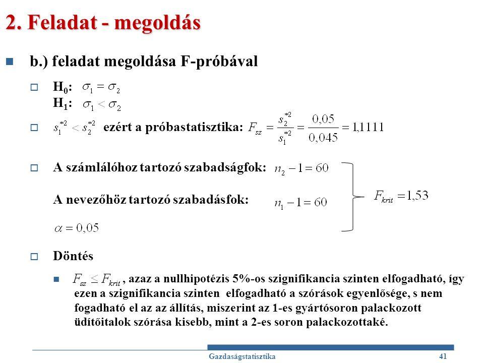 2. Feladat - megoldás b.) feladat megoldása F-próbával  H 0 : H 1 :  ezért a próbastatisztika:  A számlálóhoz tartozó szabadságfok: A nevezőhöz tar