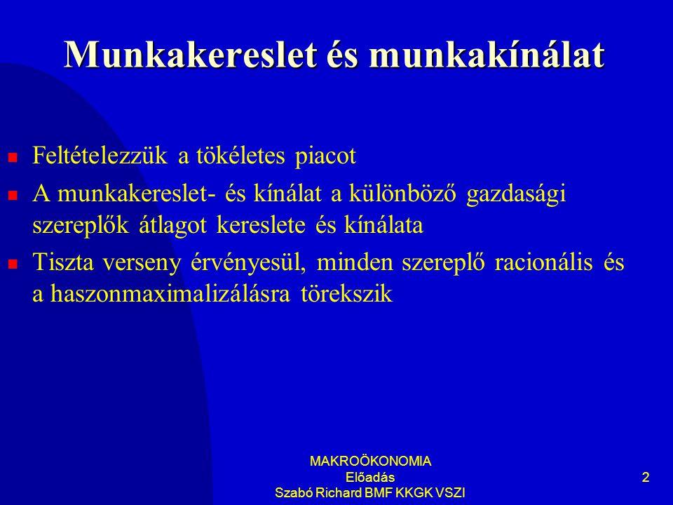 MAKROÖKONOMIA Előadás Szabó Richard BMF KKGK VSZI 2 Munkakereslet és munkakínálat Feltételezzük a tökéletes piacot A munkakereslet- és kínálat a külön
